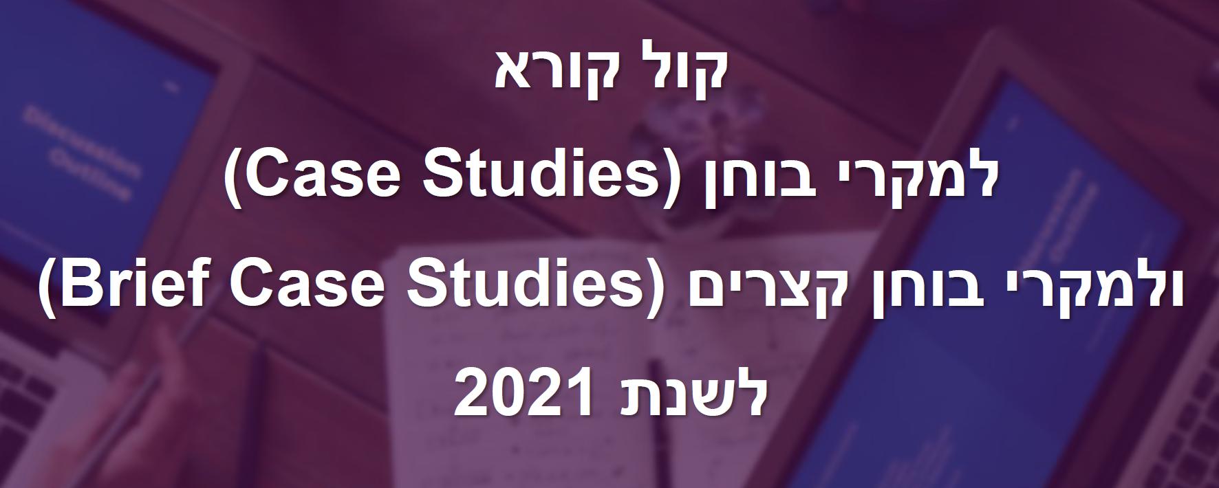 קול קורא למקרי בוחן Case Studies ולמקרי בוחן קצרים Brief Case Studies לשנת 2021